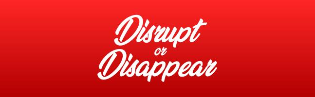 Disrupt or Disappear - JaymesPayten.com