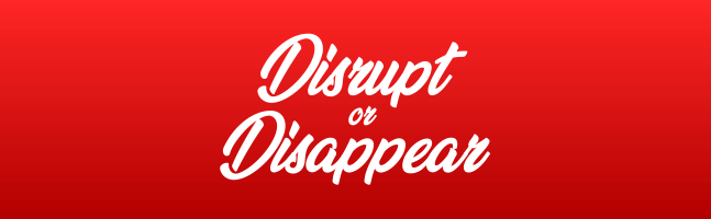 Disrupt or Disappear - JaymesPayten.com